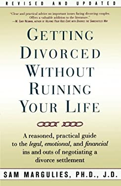 Getting Divorced Without Ruining Your Life: A Reasoned, Practical Guide to the Legal, Emotional and Financial Ins and Outs of Negotiating a Divorce Se 9780743206419