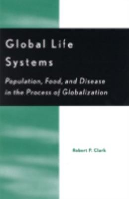 Global Life Systems: Population, Food, and Disease in the Process of Globalization 9780742500747