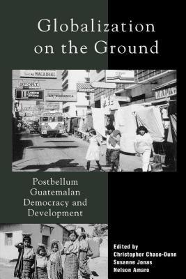 Globalization on the Ground: Postbellum Guatemalan Democracy and Development 9780742508668