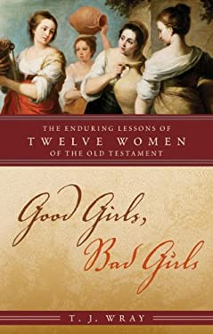 Good Girls, Bad Girls: The Enduring Lessons of Twelve Women of the Old Testament 9780742562516