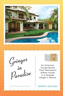 Gringos in Paradise : An American Couple Builds Their Retirement Dream House in a Seaside Village in Mexico