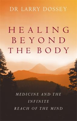 Healing Beyond the Body: Medicine and the Infinite Reach of the Mind 9780749929947
