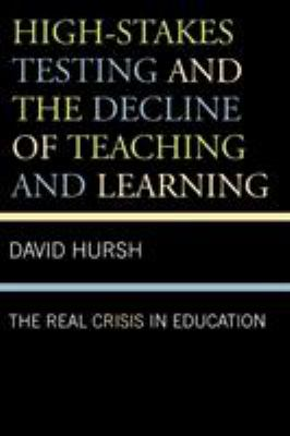 High-Stakes Testing and the Decline of Teaching and Learning: The Real Crisis in Education 9780742561496