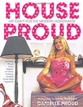 House Proud: Hip Craft for the Modern Homemaker 9780747585381