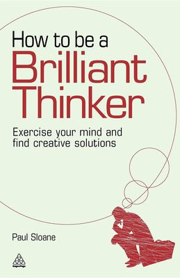 How to Be a Brilliant Thinker: Exercise Your Mind and Find Creative Solutions 9780749455064
