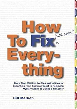 How to Fix (Just About) Everything: More Than 550 Step-By-Step Instructions for Everything from Fixing a Faucet to Removing Mystery Stains to Curing a 9780743234689