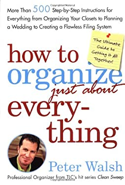 How to Organize (Just About) Everything: More Than 500 Step-By-Step Instructions for Everything from Organizing Your Closets to Planning a Wedding to 9780743254946