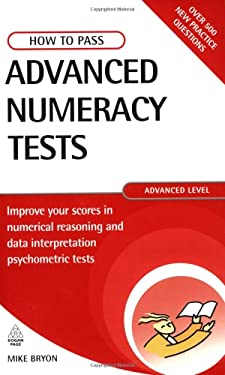 How to Pass Advanced Numeracy Tests: Improve Your Scores in Numerical Reasoning and Data Interpretation Psychometric Tests 9780749437916