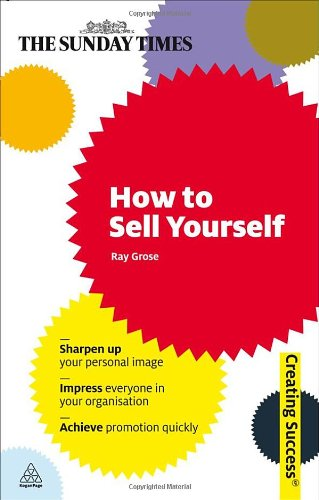 How to Sell Yourself: Sharpen Up Your Personal Image; Impress Everyone in Your Organisation; Actively Self-Promote 9780749456382