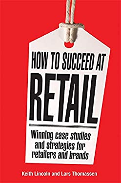 How to Succeed at Retail: Winning Case Studies and Strategies for Retailers and Brands 9780749450168