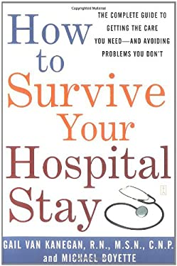 How to Survive Your Hospital Stay: The Complete Guide to Getting the Care You Need--And Avoiding Problems You Don't 9780743233194