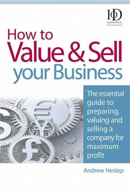 How to Value & Sell Your Business: The Essential Guide to Preparing, Valuing and Selling a Company for Maximum Profit 9780749451172