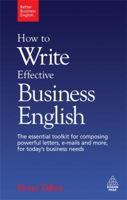 How to Write Effective Business English: The Essential Toolkit for Composing Powerful Letters, E-Mails and More, for Today's Business Needs 9780749455200