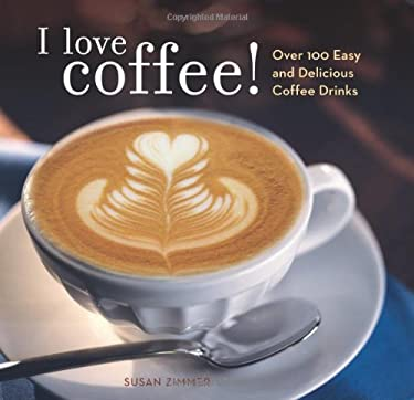 I Love Coffee!: Over 100 Easy and Delicious Coffee Drinks 9780740763779