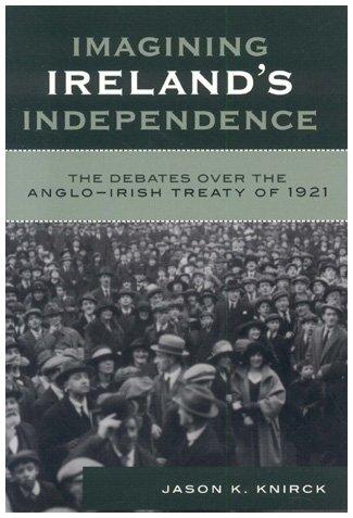 Imagining Ireland's Independence: The Debates Over the Anglo-Irish Treaty of 1921 9780742541474