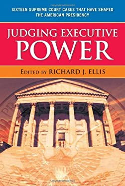 Judging Executive Power Judging Executive Power Judging Executive Power: Sixteen Supreme Court Cases That Have Shaped the American Prsixteen Supreme C 9780742565128