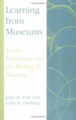 Learning from Museums: Visitor Experiences and the Making of Meaning 9780742502956