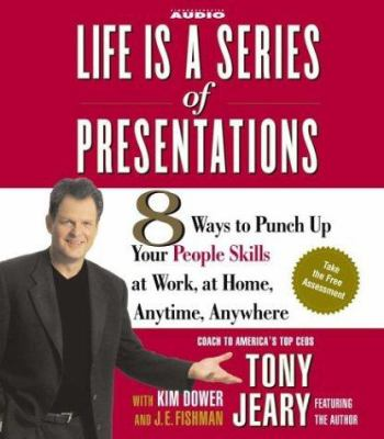 Life Is a Series of Presentations: 8 Ways to Punch Up Your People Skills at Work, at Home, Anytime, Anywhere 9780743535908