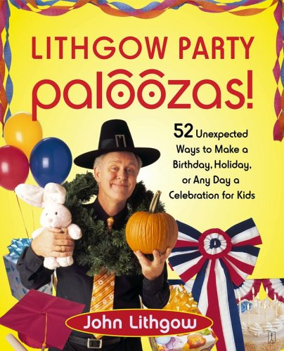Lithgow Party Paloozas!: 52 Unexpected Ways to Make a Birthday, Holiday, or Any Day a Celebration for Kids 9780743270885