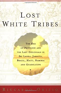 Lost White Tribes: The End of Privilege and the Last Colonials in Sri Lanka, Jamaica, Brazil, Haiti, Namibia, and Guadeloupe 9780743211970