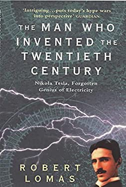 The Man Who Invented the Twentieth Century: Nikola Tesla - Forgotten Genius of Electricity
