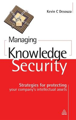 Managing Knowledge Security: Strategies for Protecting Your Company's Intellectual Assets 9780749449612
