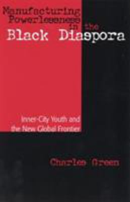 Manufacturing Powerlessness in the Black Diaspora: Inner City Youth and the New Global Frontier 9780742502697