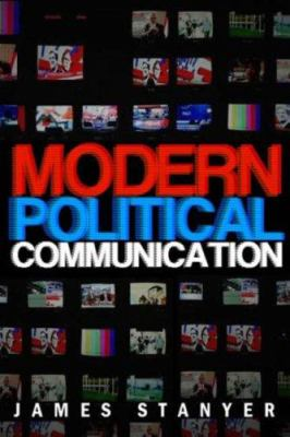 Modern Political Communication: Mediated Politics in Uncertain Times 9780745627984