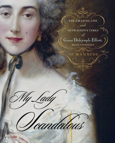 My Lady Scandalous: The Amazing Life and Outrageous Times of Grace Dalrymple Elliott, Royal Courtesan 9780743262620