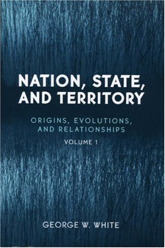 Nation, State, and Territory: Volume 1: Origins, Evolutions, and Relationships 9780742530263