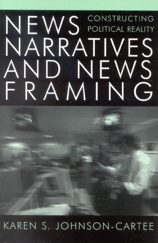 News Narratives and News Framing: Constructing Political Reality 9780742536630