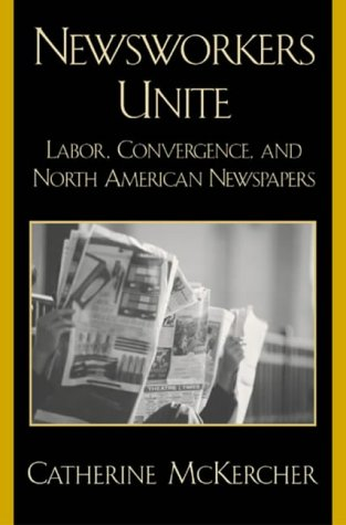 Newsworkers Unite: Labor, Convergence, and North American Newspapers 9780742515970