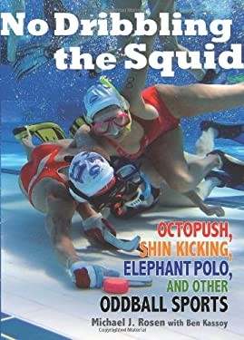 No Dribbling the Squid: Octopush, Shin Kicking, Elephant Polo, and Other Oddball Sports 9780740781209