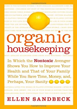Organic Housekeeping: In Which the Nontoxic Avenger Shows You How to Improve Your Health and That of Your Family, While You Save Time, Money 9780743256209