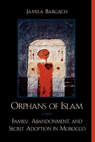 Orphans of Islam: Family, Abandonment, and Secret Adoption in Morocco 9780742500273