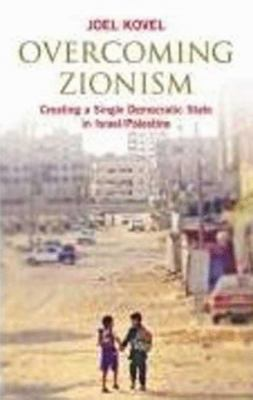 Overcoming Zionism: Creating a Single Democratic State in Israel/Pales 9780745325699