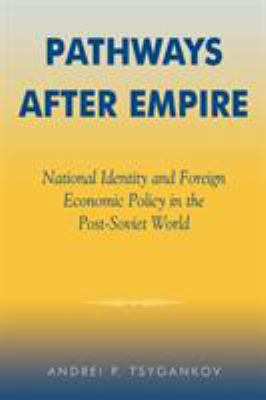 Pathways After Empire: National Identity and Foreign Economic Policy in the Post-Soviet World 9780742516731