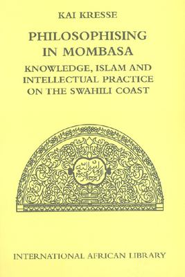Philosophising in Mombasa: Knowledge, Islam and Intellectual Practice on the Swahili Coast 9780748627868