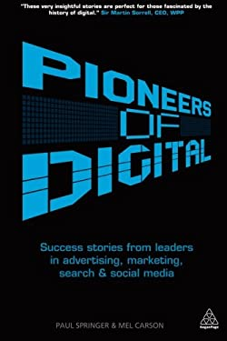 Pioneers of Digital: Success Stories from Leaders in Advertising, Marketing, Search and Social Media 9780749466046