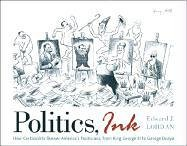 Politics, Ink: How America's Cartoonists Skewer Politicians, from King George III to George Dubya 9780742536388