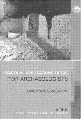 Practical Applications of GIS in Archaeology: A Predictive Modeling Toolkit [With CDROM] 9780748408306