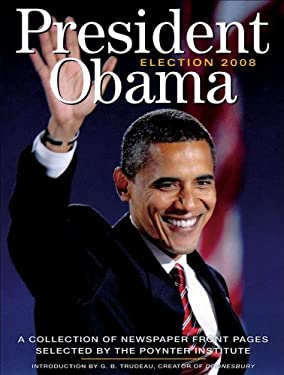 President Obama: Election 2008: A Collection of Newspaper Front Pages Selected by the Poynter Institute 9780740784835