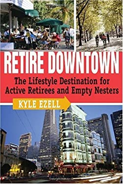 Retire Downtown: The Lifestyle Destination for Active Retirees and Empty Nesters 9780740760495