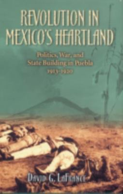 Revolution in Mexico's Heartland: Politics, War, and State Building in Puebla, 1913-1920 9780742556003