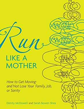 Run Like a Mother: How to Get Moving--And Not Lose Your Family, Job, or Sanity 9780740785351