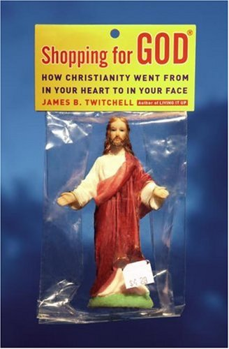 Shopping for God: How Christianity Went from in Your Heart to in Your Face 9780743292870