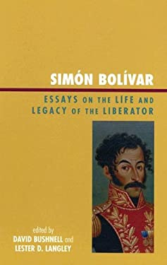 Simon Bolivar: Essays on the Life and Legacy of the Liberator