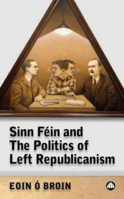 Sinn Fein and the Politics of Left Republicanism 9780745324630