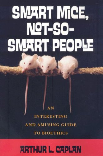 Smart Mice, Not-So-Smart People: An Interesting and Amusing Guide to Bioethics 9780742541726