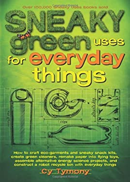 Sneaky Green Uses for Everyday Things: How to Craft Eco-Garments and Sneaky Snack Kits, Create Green Cleaners, Remake Paper Into Flying Toys, Assemble 9780740779336